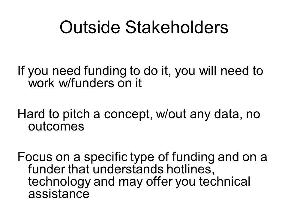 Outside Stakeholders If you need funding to do it, you will need to work w/funders on it Hard to pitch a concept, w/out any data, no outcomes Focus on a specific type of funding and on a funder that understands hotlines, technology and may offer you technical assistance