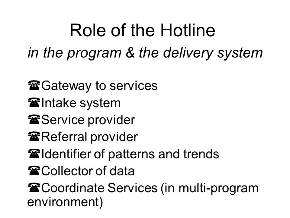 Services of Hotlines Intake Screening: income eligibility, conflict checks, and general case acceptance Diagnosis of Legal Matter Fact-Specific Advice to All Callers or only Case-Eligible Callers Brief Service Centralization Pro Se Assistance Providing Written Client Information Directing Clients to Online or Written Resources Improved and Targeted Referrals to Agencies Traffic reports or Systemic problem identification Developing Cases for Pro Bono Panel (hotline tells client how to prep for meeting with lawyer)