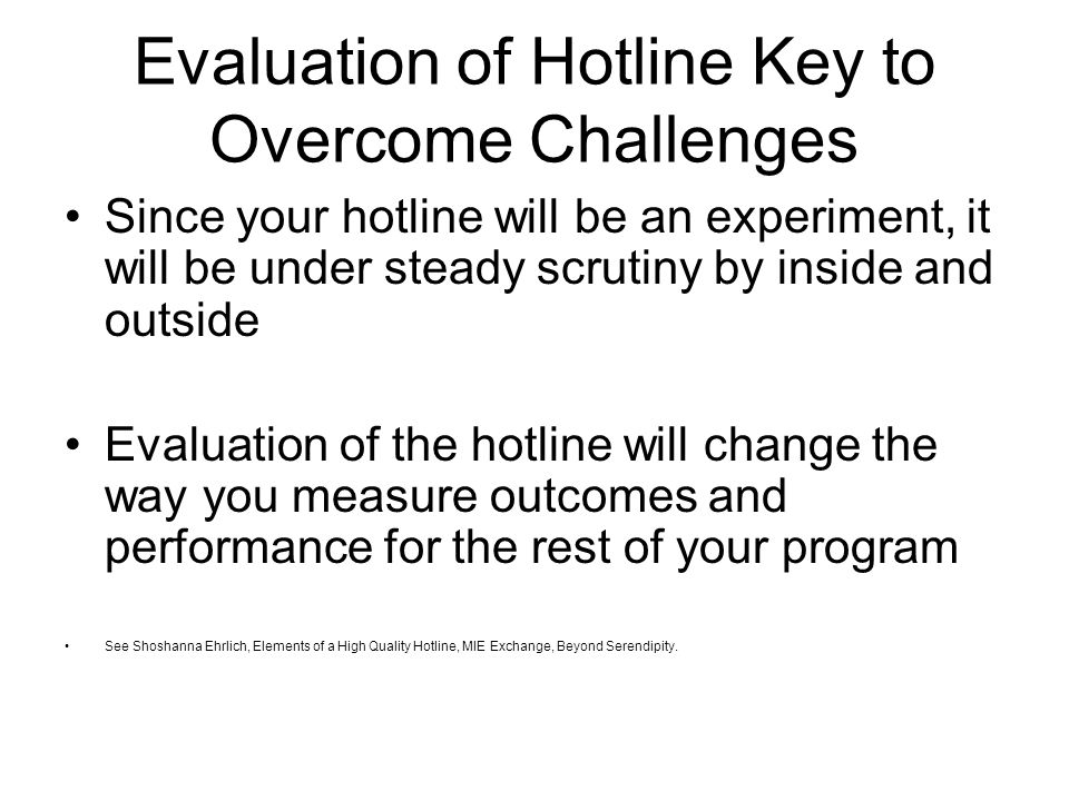 Evaluation of Hotline Key to Overcome Challenges Since your hotline will be an experiment, it will be under steady scrutiny by inside and outside Evaluation of the hotline will change the way you measure outcomes and performance for the rest of your program See Shoshanna Ehrlich, Elements of a High Quality Hotline, MIE Exchange, Beyond Serendipity.