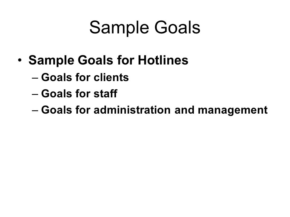 Sample Goals Sample Goals for Hotlines –Goals for clients –Goals for staff –Goals for administration and management