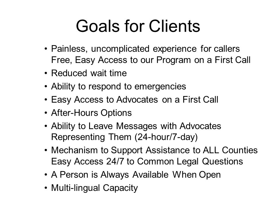 Goals for Clients Painless, uncomplicated experience for callers Free, Easy Access to our Program on a First Call Reduced wait time Ability to respond to emergencies Easy Access to Advocates on a First Call After-Hours Options Ability to Leave Messages with Advocates Representing Them (24-hour/7-day) Mechanism to Support Assistance to ALL Counties Easy Access 24/7 to Common Legal Questions A Person is Always Available When Open Multi-lingual Capacity