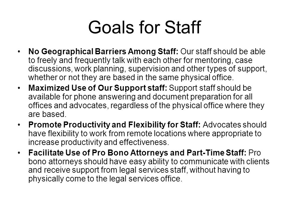 Goals for Staff No Geographical Barriers Among Staff: Our staff should be able to freely and frequently talk with each other for mentoring, case discussions, work planning, supervision and other types of support, whether or not they are based in the same physical office.