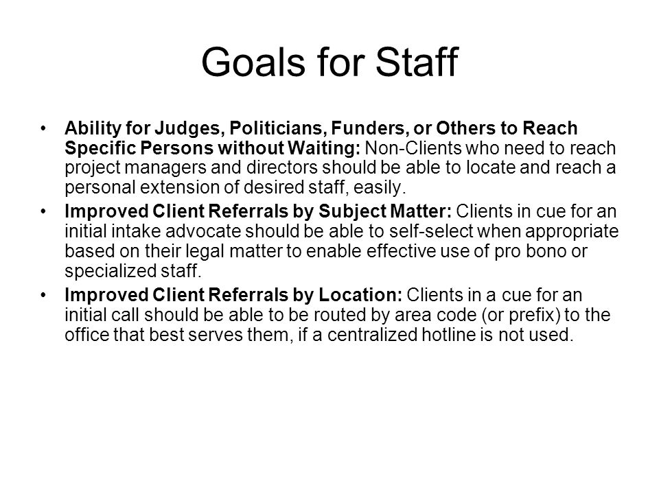 Goals for Staff Ability for Judges, Politicians, Funders, or Others to Reach Specific Persons without Waiting: Non-Clients who need to reach project managers and directors should be able to locate and reach a personal extension of desired staff, easily.