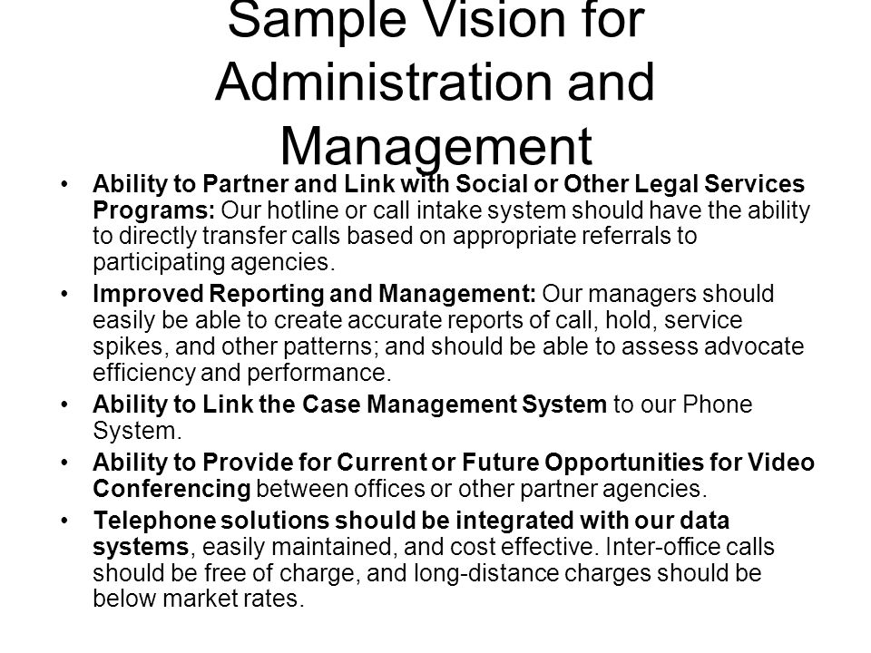 Sample Vision for Administration and Management Ability to Partner and Link with Social or Other Legal Services Programs: Our hotline or call intake system should have the ability to directly transfer calls based on appropriate referrals to participating agencies.
