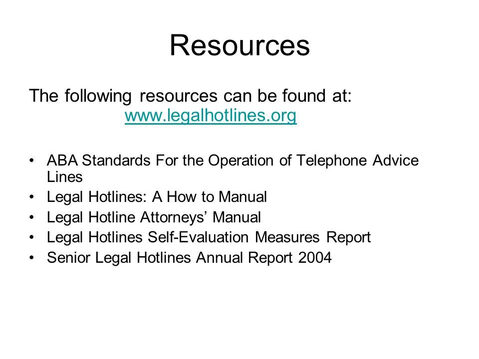 Resources The following resources can be found at: www.legalhotlines.org www.legalhotlines.org ABA Standards For the Operation of Telephone Advice Lines Legal Hotlines: A How to Manual Legal Hotline Attorneys Manual Legal Hotlines Self-Evaluation Measures Report Senior Legal Hotlines Annual Report 2004