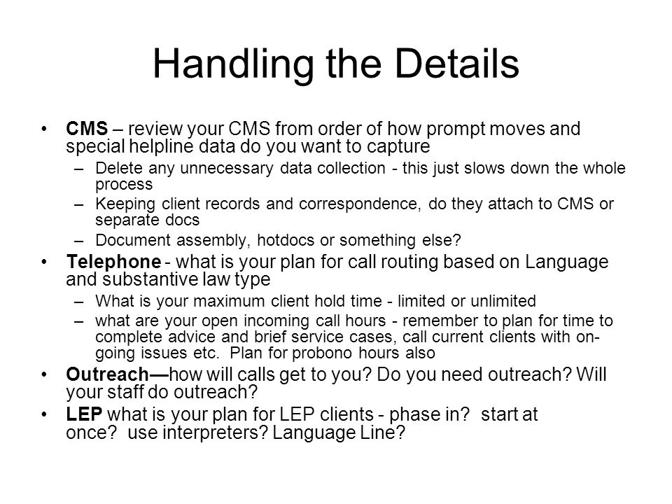 Handling the Details CMS – review your CMS from order of how prompt moves and special helpline data do you want to capture –Delete any unnecessary data collection - this just slows down the whole process –Keeping client records and correspondence, do they attach to CMS or separate docs –Document assembly, hotdocs or something else.