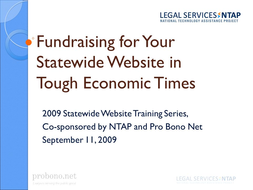 Fundraising for Your Statewide Website in Tough Economic Times 2009 Statewide Website Training Series, Co-sponsored by NTAP and Pro Bono Net September 11, 2009