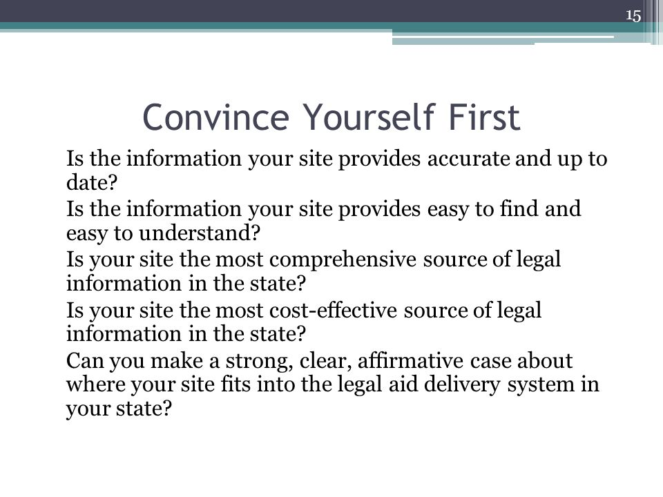 Convince Yourself First Is the information your site provides accurate and up to date? Is the information your site provides easy to find and easy to