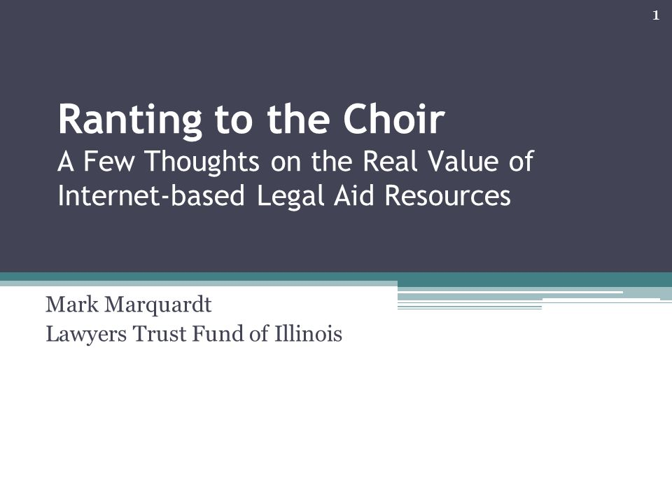 Ranting to the Choir A Few Thoughts on the Real Value of Internet-based Legal Aid Resources Mark Marquardt Lawyers Trust Fund of Illinois 1