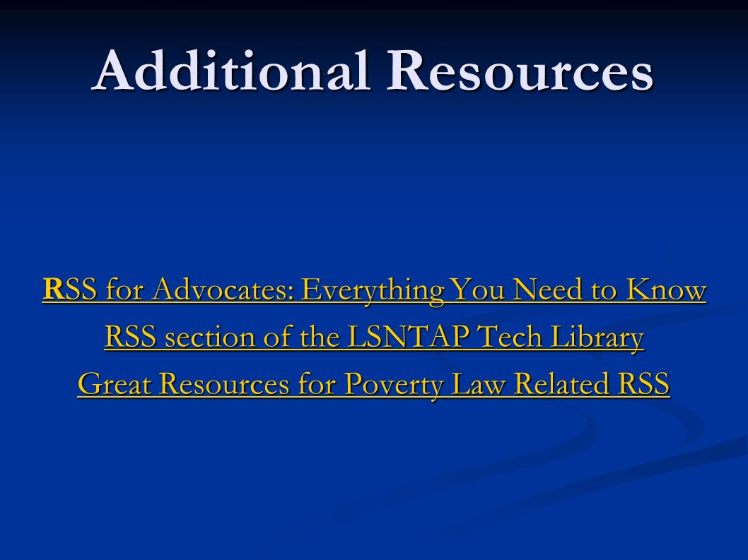 Additional Resources RSS for Advocates: Everything You Need to Know RSS for Advocates: Everything You Need to Know RSS section of the LSNTAP Tech Libr