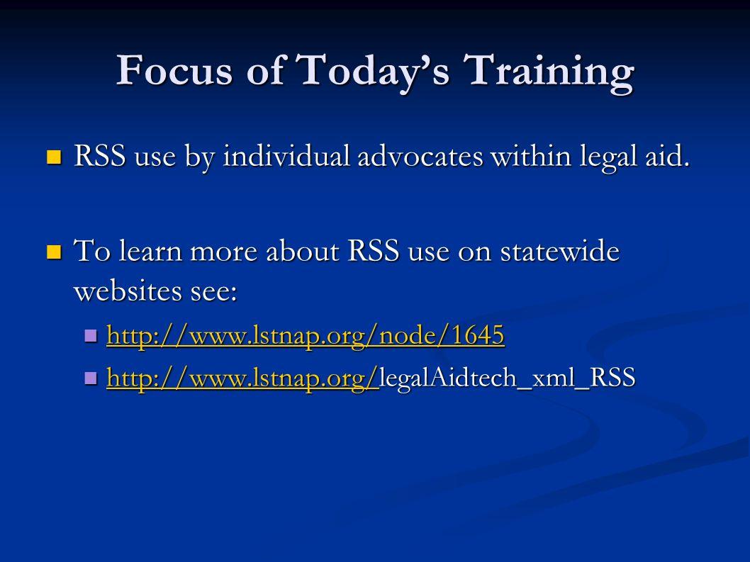 Focus of Todays Training RSS use by individual advocates within legal aid. RSS use by individual advocates within legal aid. To learn more about RSS u