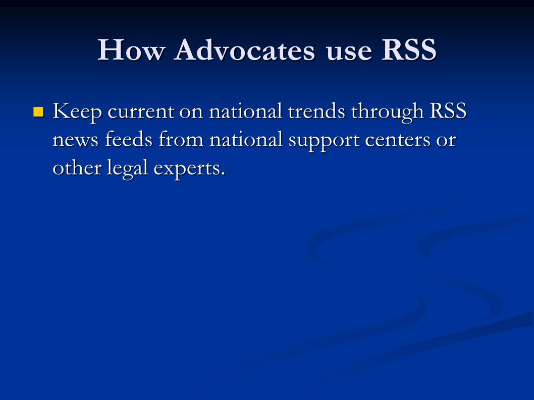 How Advocates use RSS Keep current on national trends through RSS news feeds from national support centers or other legal experts. Keep current on nat