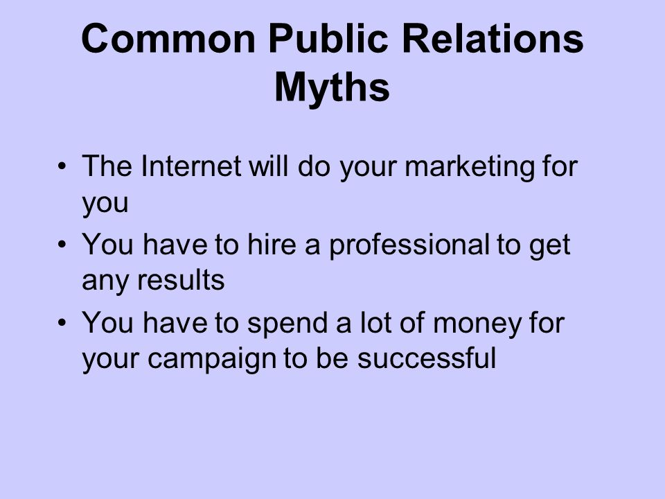 Common Public Relations Myths The Internet will do your marketing for you You have to hire a professional to get any results You have to spend a lot of money for your campaign to be successful