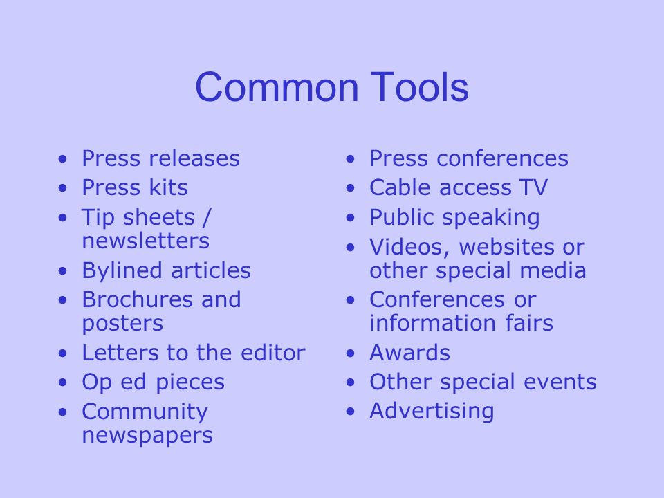 Common Tools Press releases Press kits Tip sheets / newsletters Bylined articles Brochures and posters Letters to the editor Op ed pieces Community newspapers Press conferences Cable access TV Public speaking Videos, websites or other special media Conferences or information fairs Awards Other special events Advertising