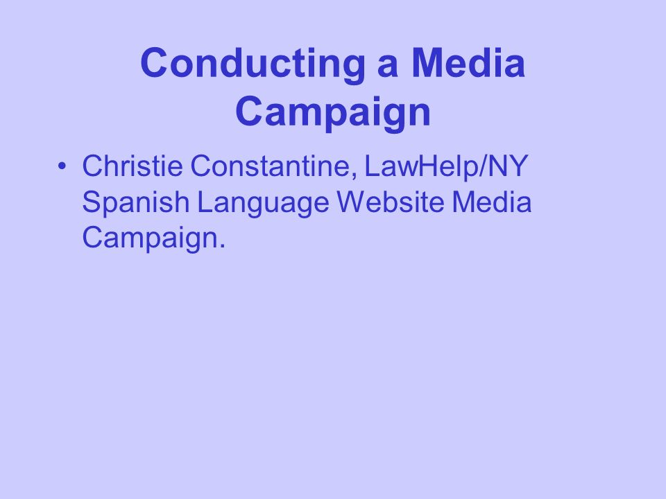 Conducting a Media Campaign Christie Constantine, LawHelp/NY Spanish Language Website Media Campaign.