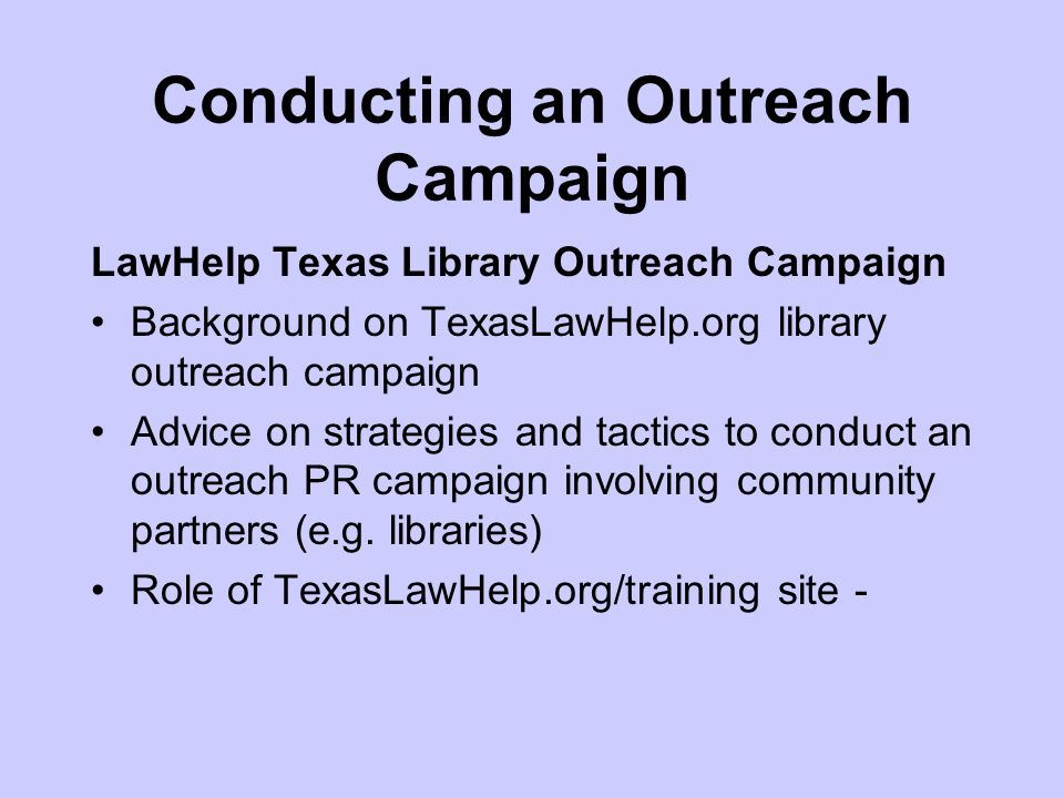 Conducting an Outreach Campaign LawHelp Texas Library Outreach Campaign Background on TexasLawHelp.org library outreach campaign Advice on strategies and tactics to conduct an outreach PR campaign involving community partners (e.g.