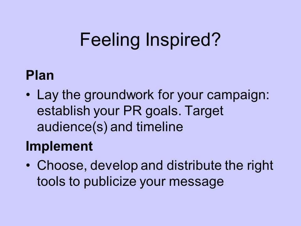 Feeling Inspired. Plan Lay the groundwork for your campaign: establish your PR goals.
