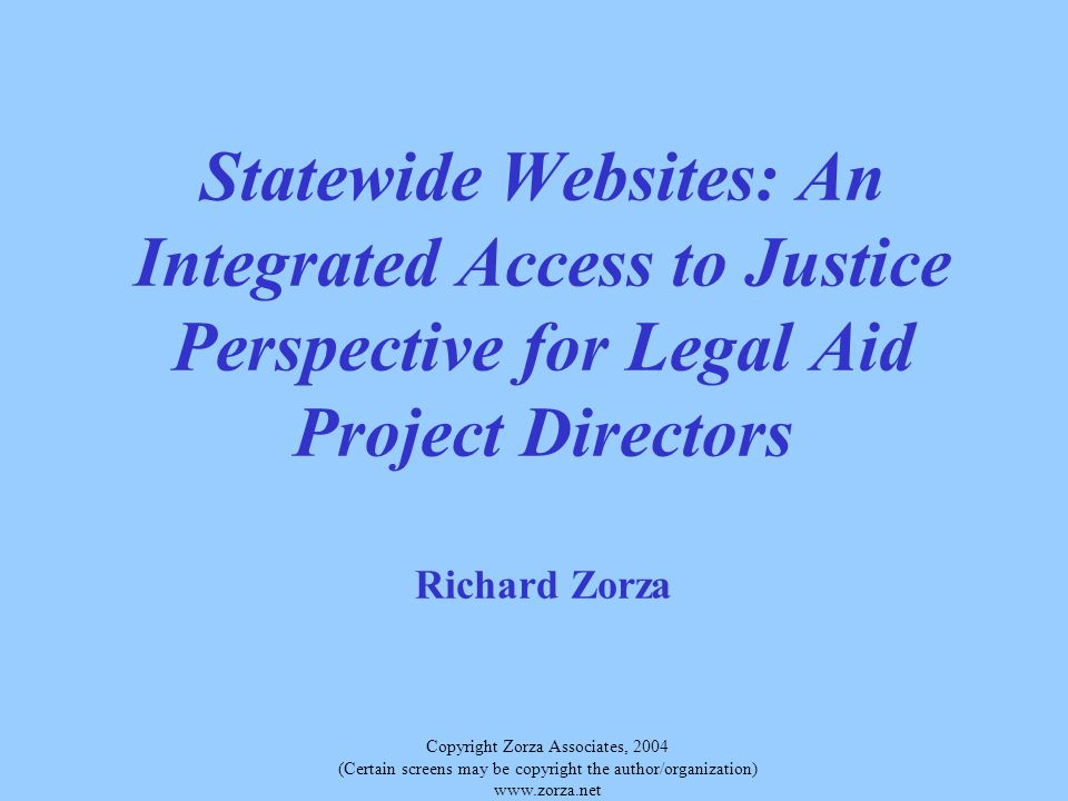 Copyright Zorza Associates, 2004 (Certain screens may be copyright the author/organization)   Statewide Websites: An Integrated Access to Justice Perspective for Legal Aid Project Directors Richard Zorza