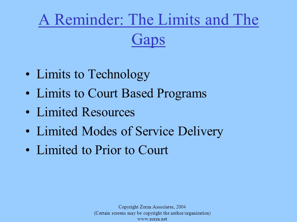 Copyright Zorza Associates, 2004 (Certain screens may be copyright the author/organization)   A Reminder: The Limits and The Gaps Limits to Technology Limits to Court Based Programs Limited Resources Limited Modes of Service Delivery Limited to Prior to Court