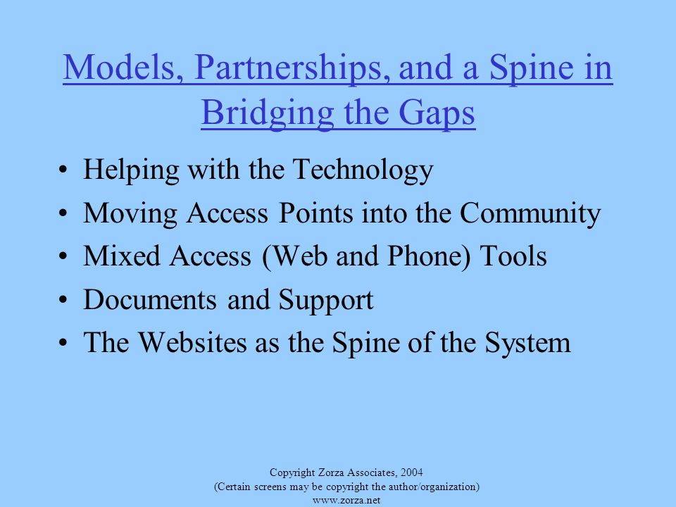 Copyright Zorza Associates, 2004 (Certain screens may be copyright the author/organization)   Models, Partnerships, and a Spine in Bridging the Gaps Helping with the Technology Moving Access Points into the Community Mixed Access (Web and Phone) Tools Documents and Support The Websites as the Spine of the System