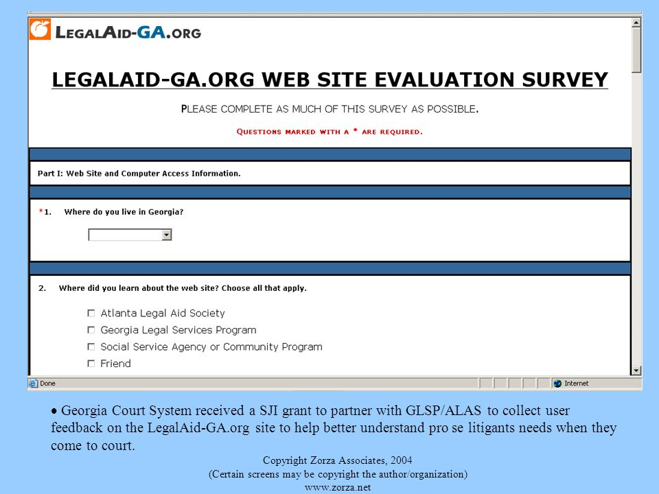 Copyright Zorza Associates, 2004 (Certain screens may be copyright the author/organization) www.zorza.net Georgia Court System received a SJI grant to partner with GLSP/ALAS to collect user feedback on the LegalAid-GA.org site to help better understand pro se litigants needs when they come to court.
