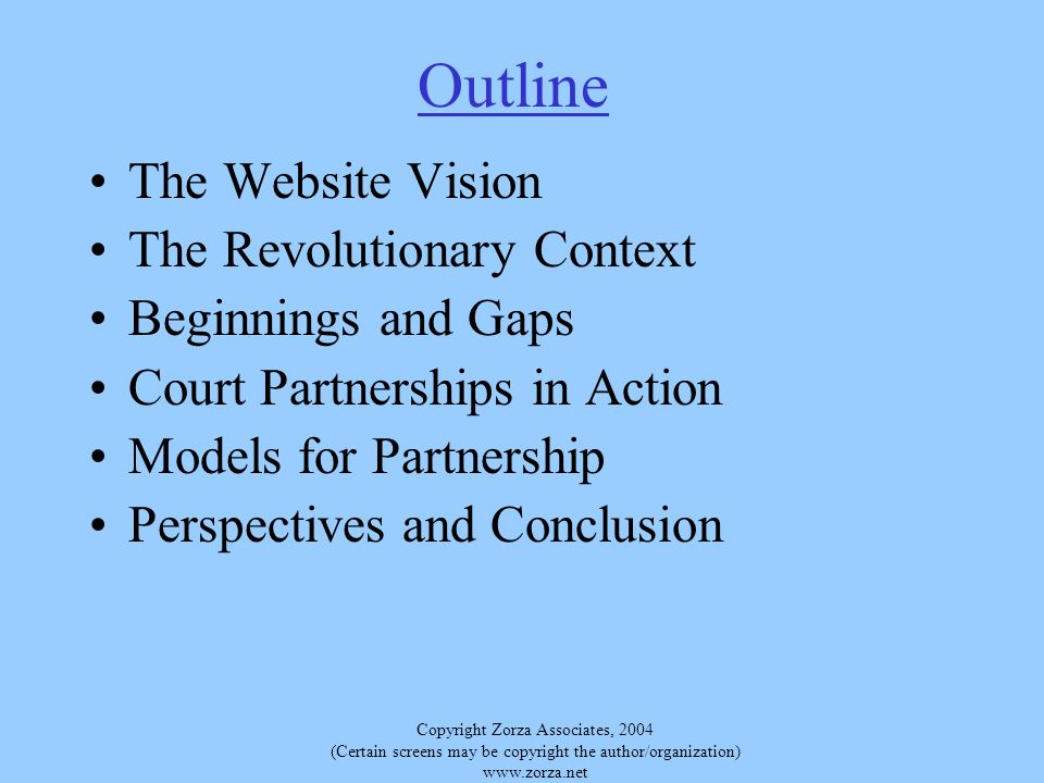 Copyright Zorza Associates, 2004 (Certain screens may be copyright the author/organization)   Outline The Website Vision The Revolutionary Context Beginnings and Gaps Court Partnerships in Action Models for Partnership Perspectives and Conclusion