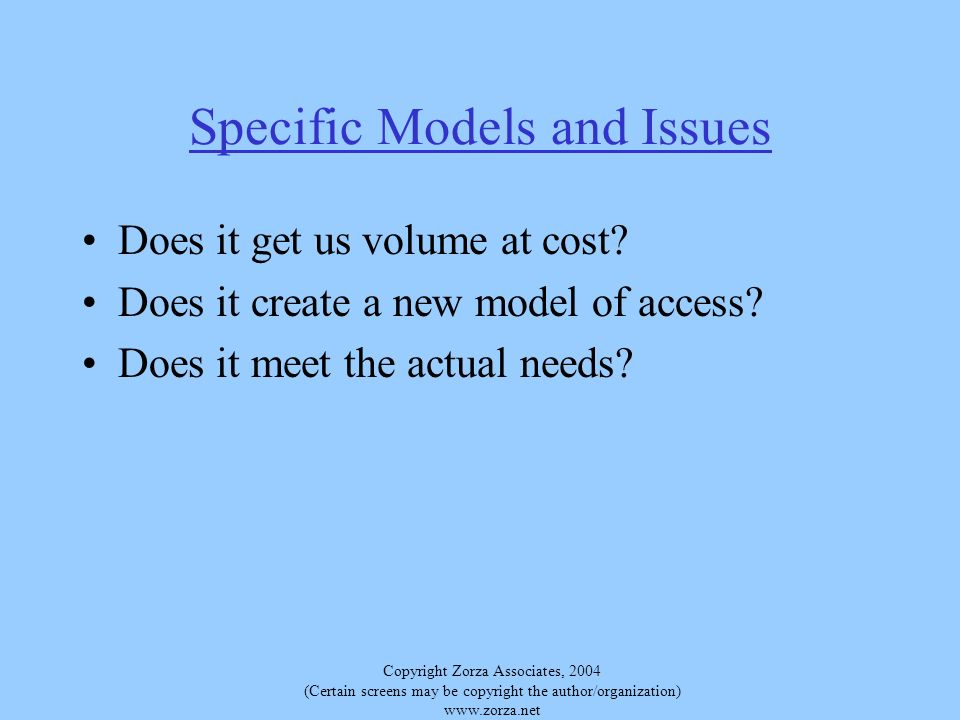 Copyright Zorza Associates, 2004 (Certain screens may be copyright the author/organization)   Specific Models and Issues Does it get us volume at cost.