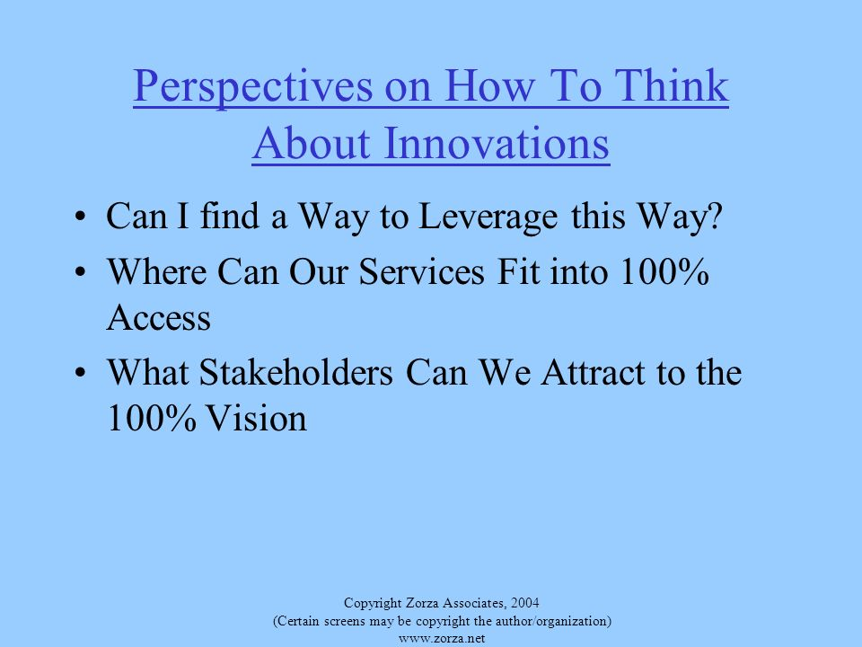 Copyright Zorza Associates, 2004 (Certain screens may be copyright the author/organization) www.zorza.net Perspectives on How To Think About Innovations Can I find a Way to Leverage this Way.