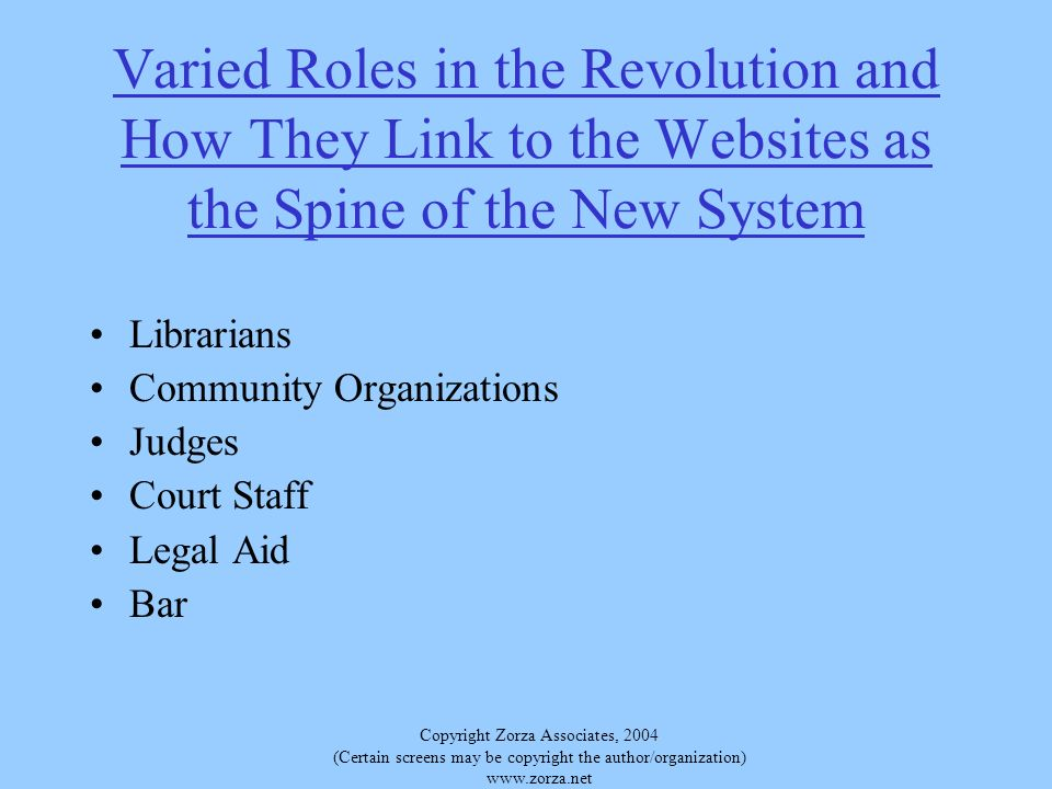 Copyright Zorza Associates, 2004 (Certain screens may be copyright the author/organization)   Varied Roles in the Revolution and How They Link to the Websites as the Spine of the New System Librarians Community Organizations Judges Court Staff Legal Aid Bar