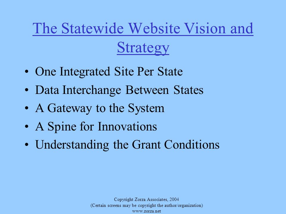 Copyright Zorza Associates, 2004 (Certain screens may be copyright the author/organization) www.zorza.net The Statewide Website Vision and Strategy One Integrated Site Per State Data Interchange Between States A Gateway to the System A Spine for Innovations Understanding the Grant Conditions
