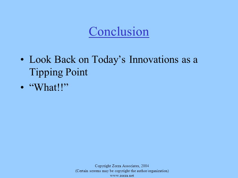 Copyright Zorza Associates, 2004 (Certain screens may be copyright the author/organization) www.zorza.net Conclusion Look Back on Todays Innovations as a Tipping Point What!!