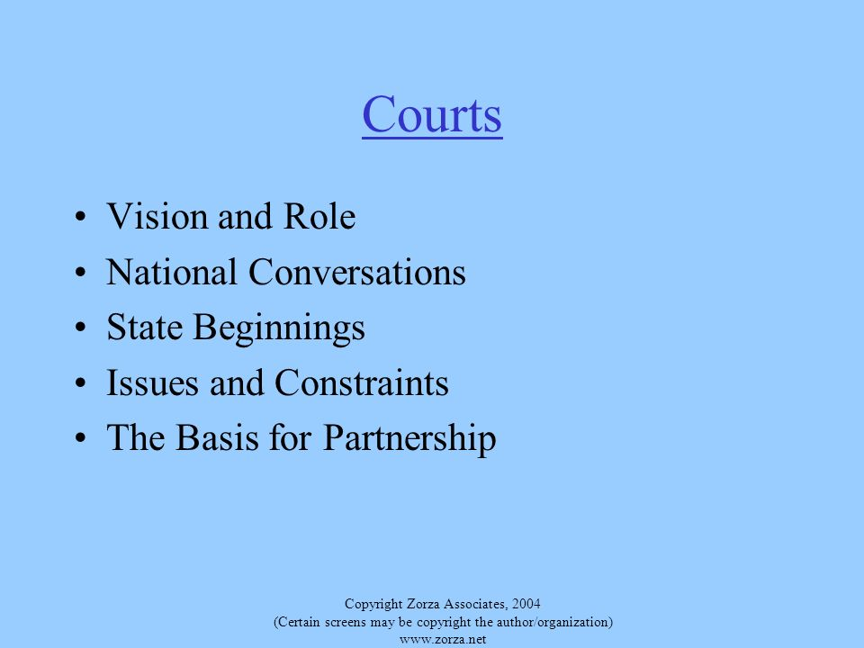 Copyright Zorza Associates, 2004 (Certain screens may be copyright the author/organization) www.zorza.net Courts Vision and Role National Conversations State Beginnings Issues and Constraints The Basis for Partnership