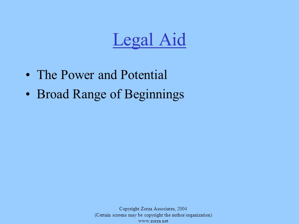 Copyright Zorza Associates, 2004 (Certain screens may be copyright the author/organization) www.zorza.net Legal Aid The Power and Potential Broad Range of Beginnings