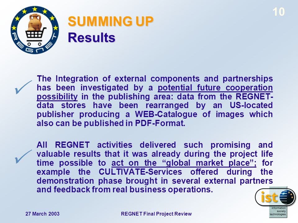27 March 2003REGNET Final Project Review 10 SUMMING UP Results The Integration of external components and partnerships has been investigated by a potential future cooperation possibility in the publishing area: data from the REGNET- data stores have been rearranged by an US-located publisher producing a WEB-Catalogue of images which also can be published in PDF-Format.