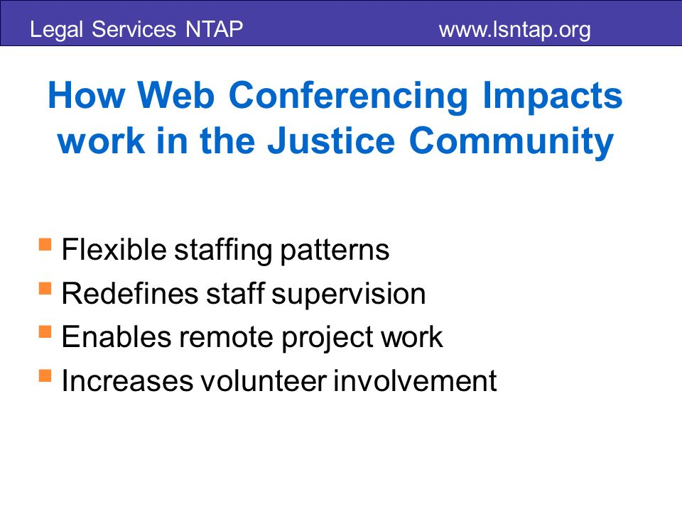 Legal Services NTAP   How Web Conferencing Impacts work in the Justice Community Flexible staffing patterns Redefines staff supervision Enables remote project work Increases volunteer involvement