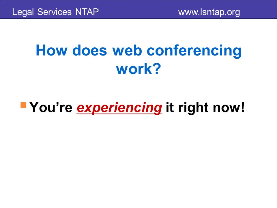 Legal Services NTAP www.lsntap.org How does web conferencing work Youre experiencing it right now!