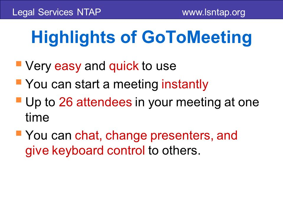 Legal Services NTAP www.lsntap.org Highlights of GoToMeeting Very easy and quick to use You can start a meeting instantly Up to 26 attendees in your meeting at one time You can chat, change presenters, and give keyboard control to others.