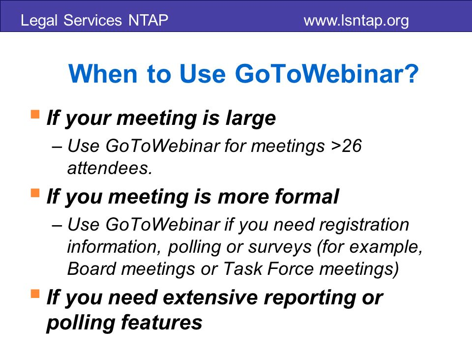 Legal Services NTAP www.lsntap.org When to Use GoToWebinar.