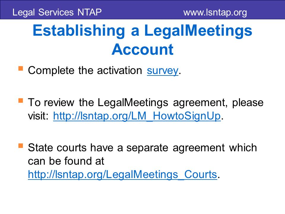 Legal Services NTAP www.lsntap.org Establishing a LegalMeetings Account Complete the activation survey.survey To review the LegalMeetings agreement, please visit: http://lsntap.org/LM_HowtoSignUp.http://lsntap.org/LM_HowtoSignUp State courts have a separate agreement which can be found at http://lsntap.org/LegalMeetings_Courts.