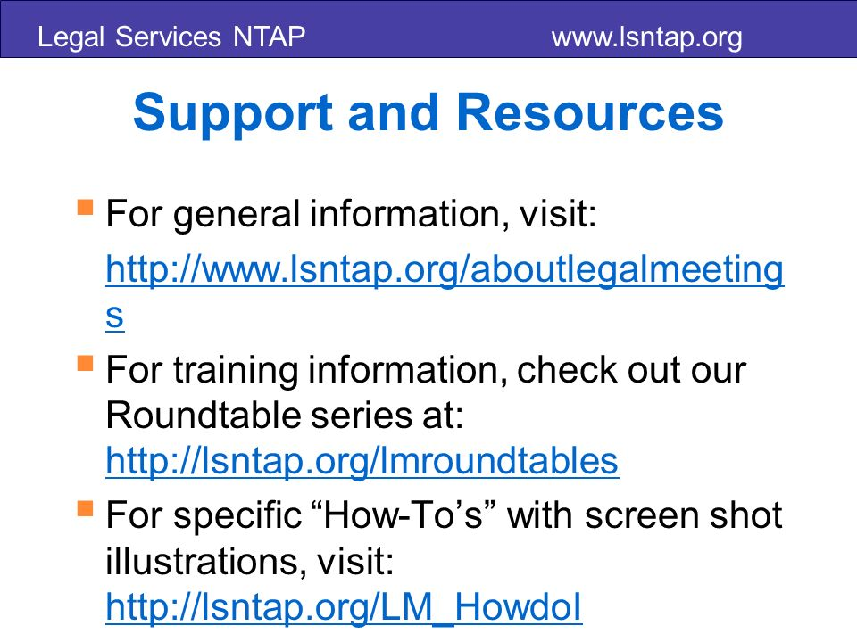 Legal Services NTAP www.lsntap.org Support and Resources For general information, visit: http://www.lsntap.org/aboutlegalmeeting s For training information, check out our Roundtable series at: http://lsntap.org/lmroundtables http://lsntap.org/lmroundtables For specific How-Tos with screen shot illustrations, visit: http://lsntap.org/LM_HowdoI http://lsntap.org/LM_HowdoI