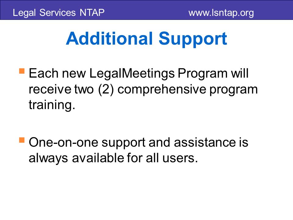Legal Services NTAP www.lsntap.org Additional Support Each new LegalMeetings Program will receive two (2) comprehensive program training.
