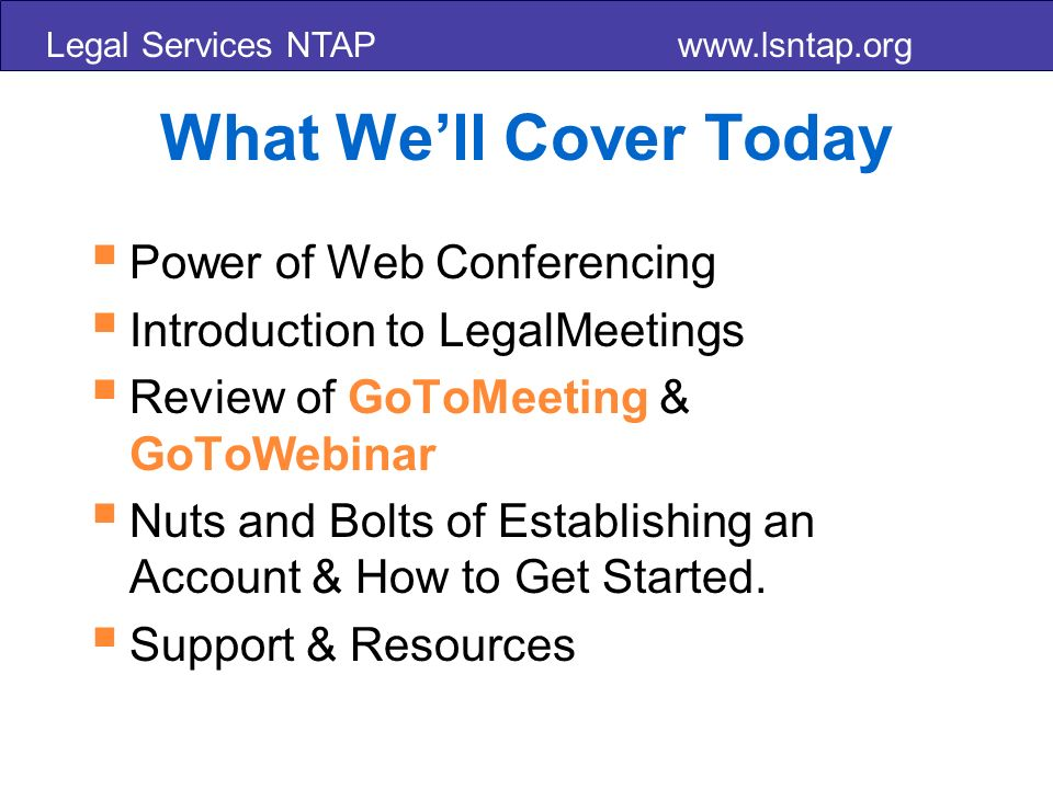 Legal Services NTAP   What Well Cover Today Power of Web Conferencing Introduction to LegalMeetings Review of GoToMeeting & GoToWebinar Nuts and Bolts of Establishing an Account & How to Get Started.