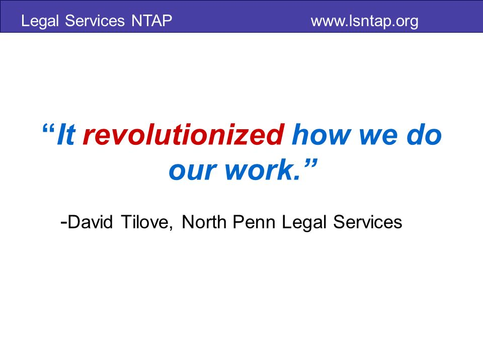 Legal Services NTAP www.lsntap.org It revolutionized how we do our work.