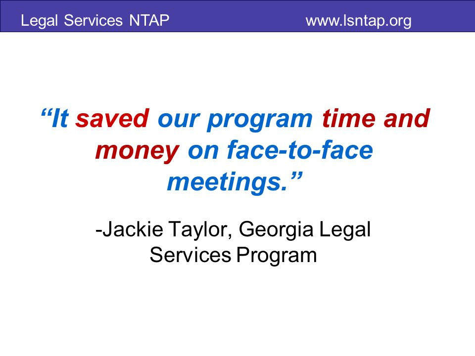 Legal Services NTAP   It saved our program time and money on face-to-face meetings.