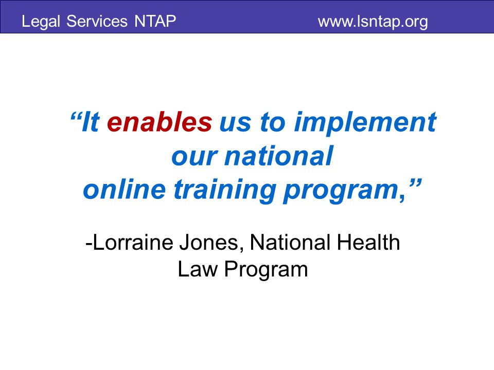 Legal Services NTAP   It enables us to implement our national online training program, -Lorraine Jones, National Health Law Program
