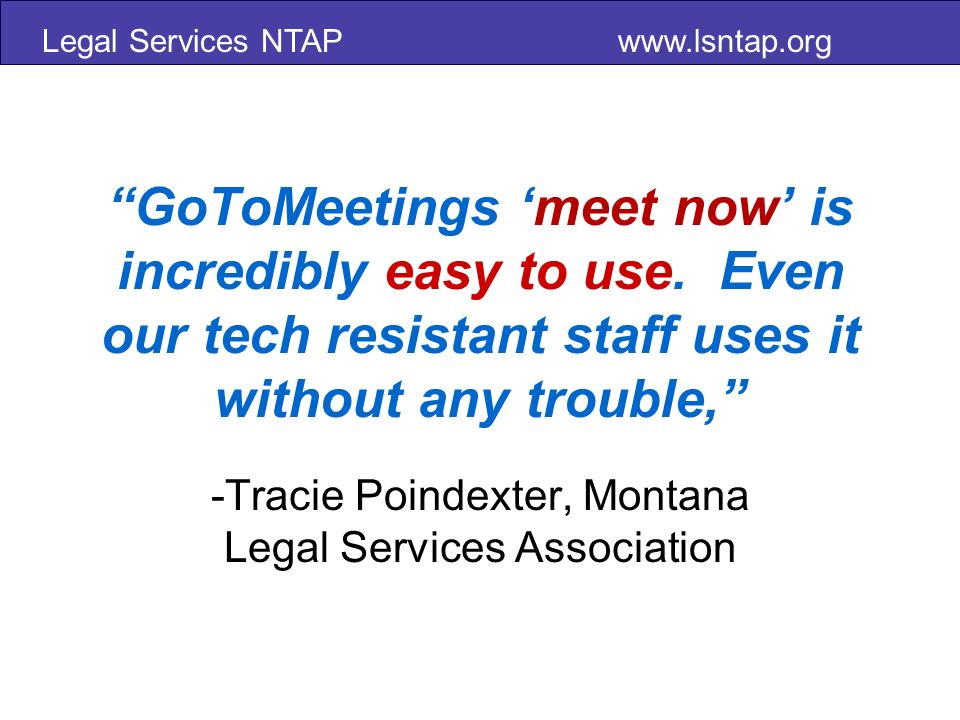 Legal Services NTAP www.lsntap.org GoToMeetings meet now is incredibly easy to use.