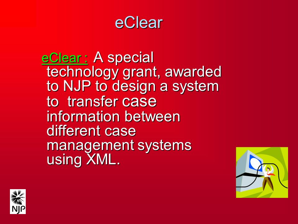 eClear eClear : A special technology grant, awarded to NJP to design a system to transfer case information between different case management systems using XML.