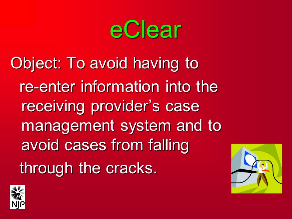 eClear Object: To avoid having to re-enter information into the receiving providers case management system and to avoid cases from falling re-enter information into the receiving providers case management system and to avoid cases from falling through the cracks.