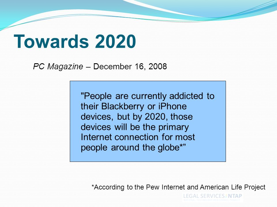 Towards 2020 PC Magazine – December 16, 2008 *According to the Pew Internet and American Life Project People are currently addicted to their Blackberry or iPhone devices, but by 2020, those devices will be the primary Internet connection for most people around the globe*