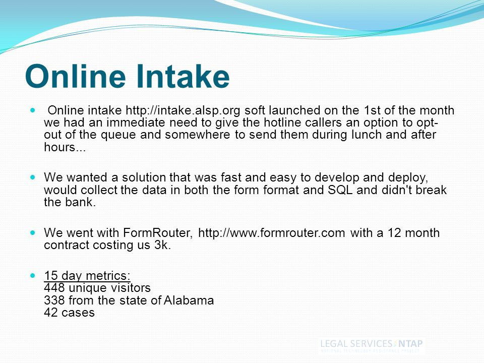 Online Intake Online intake http://intake.alsp.org soft launched on the 1st of the month we had an immediate need to give the hotline callers an option to opt- out of the queue and somewhere to send them during lunch and after hours...